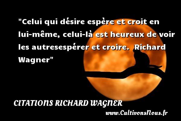 Citations Richard Wagner - Citations heureux - Celui qui désire espère et croit en lui-même, celui-là est heureux de voir les autresespérer et croire.   Richard Wagner Une citation sur le mot heureux CITATIONS RICHARD WAGNER