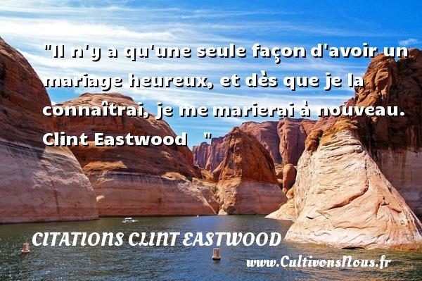 Citations Clint Eastwood - Citations heureux - Il n y a qu une seule façond avoir un mariage heureux, et dès que je la connaîtrai, je memarierai à nouveau.   Clint Eastwood      Une citation sur le mot heureux CITATIONS CLINT EASTWOOD