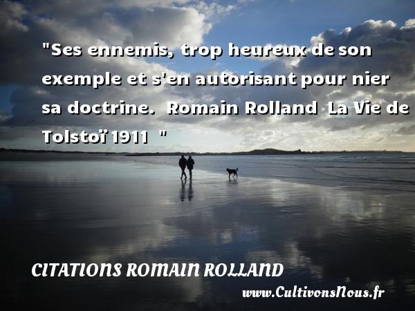 Ses ennemis, trop heureux deson exemple et s en autorisantpour nier sa doctrine.   Romain Rolland La Vie de Tolstoï1911     Une citation sur le mot heureux CITATIONS ROMAIN ROLLAND - Citations heureux