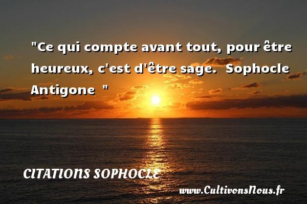 Citations Sophocle - Citations heureux - Ce qui compte avant tout, pourêtre heureux, c est d être sage.   Sophocle Antigone     Une citation sur le mot heureux CITATIONS SOPHOCLE