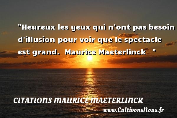 Citations Maurice Maeterlinck - Citation yeux - Citations heureux - Heureux les yeux qui n ont pas besoin d illusion pour voir que le spectacle est grand.   Maurice Maeterlinck       Une citation sur le mot heureux CITATIONS MAURICE MAETERLINCK