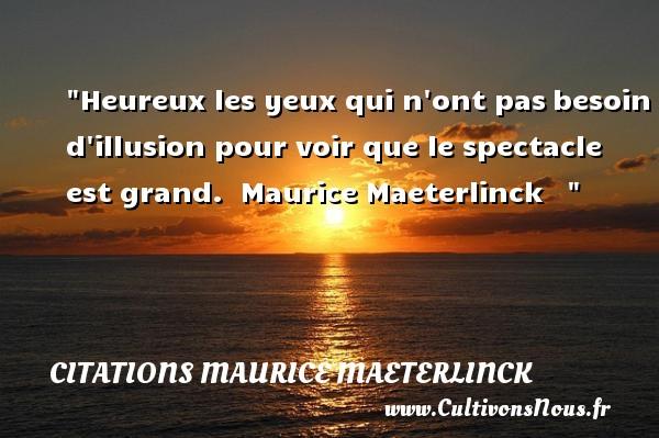 Heureux les yeux qui n ont pasbesoin d illusion pour voir que le spectacle est grand.   Maurice Maeterlinck      Une citation sur le mot heureux CITATIONS MAURICE MAETERLINCK - Citation yeux - Citations heureux