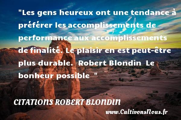 Citations Robert Blondin - Citations heureux - Les gens heureux ont unetendance à préférer lesaccomplissements de performanceaux accomplissements definalité. Le plaisir en estpeut-être plus durable.   Robert Blondin Le bonheur possible     Une citation sur le mot heureux CITATIONS ROBERT BLONDIN