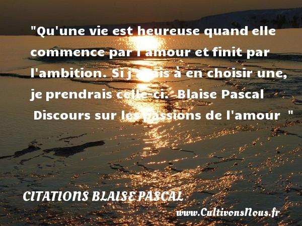 Citations Blaise Pascal - Citations heureux - Qu une vie est heureuse quandelle commence par l amour etfinit par l ambition. Sij avais à en choisir une, jeprendrais celle-ci.   Blaise Pascal Discours sur lespassions de l amour     Une citation sur le mot heureux CITATIONS BLAISE PASCAL