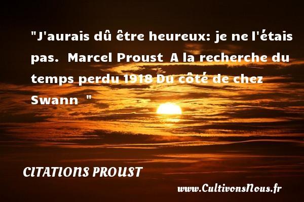 J aurais dû être heureux: je nel étais pas.   Marcel Proust A la recherche du temps perdu1918Du côté de chez Swann     Une citation sur le mot heureux CITATIONS PROUST - Citations heureux