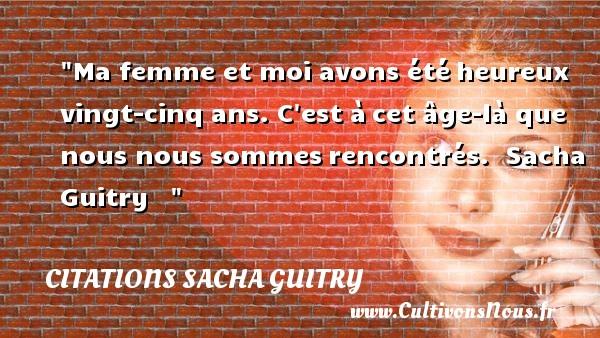 Citations Sacha Guitry - Citations heureux - Ma femme et moi avons étéheureux vingt-cinq ans. C est àcet âge-là que nous nous sommesrencontrés.   Sacha Guitry      Une citation sur le mot heureux CITATIONS SACHA GUITRY