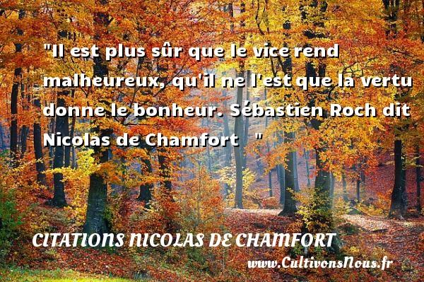 Citations Nicolas de Chamfort - Citations heureux - Il est plus sûr que le vicerend malheureux, qu il ne l estque la vertu donne le bonheur.  Sébastien Roch dit Nicolas de Chamfort      Une citation sur le mot heureux CITATIONS NICOLAS DE CHAMFORT