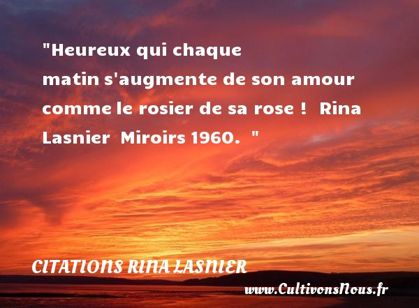 Citations Rina Lasnier - Citation matin - Citations heureux - Heureux qui chaque matin s augmente de son amour comme le rosier de sa rose !   Rina Lasnier  Miroirs 1960.      Une citation sur le mot heureux CITATIONS RINA LASNIER
