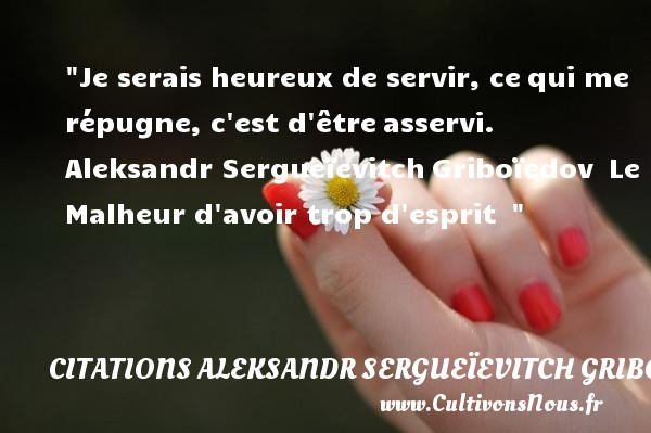 Je serais heureux de servir, ce qui me répugne, c est d être asservi.   Aleksandr Sergueïevitch Griboïedov  Le Malheur d avoir trop d esprit      Une citation sur le mot heureux CITATIONS ALEKSANDR SERGUEÏEVITCH GRIBOÏEDOV - Citations Aleksandr Sergueïevitch Griboïedov - Citations heureux