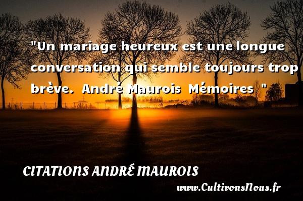 Un mariage heureux est unelongue conversation qui semble toujours trop brève.   André Maurois Mémoires     Une citation sur le mot heureux CITATIONS ANDRÉ MAUROIS - Citations André Maurois - Citations heureux