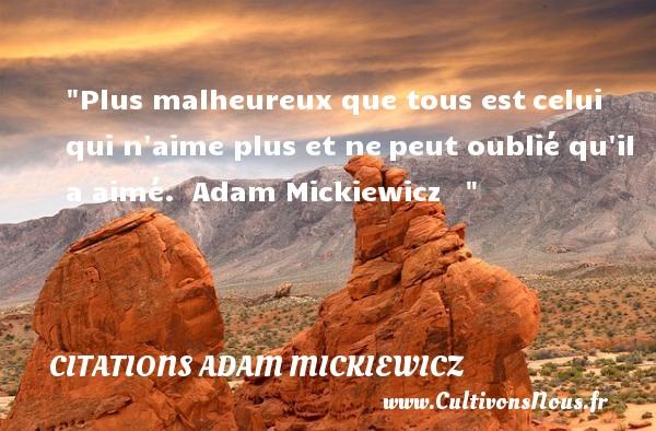 Plus malheureux que tous estcelui qui n aime plus et nepeut oublié qu il a aimé.   Adam Mickiewicz      Une citation sur le mot heureux CITATIONS ADAM MICKIEWICZ - Citations heureux