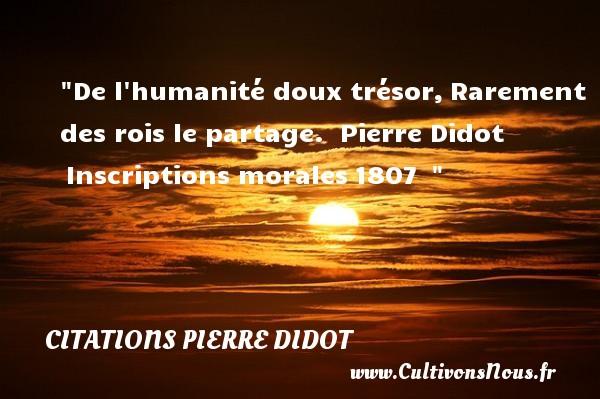 Citations Pierre Didot - Citations heureux - De l humanité doux trésor,Rarement des rois le partage.   Pierre Didot Inscriptions morales1807     Une citation sur le mot heureux CITATIONS PIERRE DIDOT