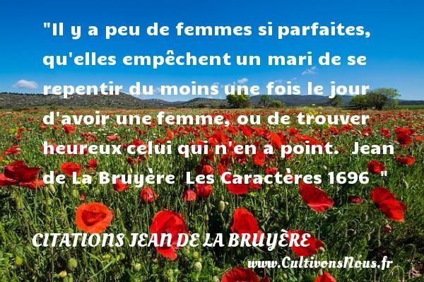 Citations Jean de La Bruyère - Citations heureux - Il y a peu de femmes siparfaites, qu elles empêchentun mari de se repentir du moinsune fois le jour d avoir unefemme, ou de trouver heureuxcelui qui n en a point.   Jean de La Bruyère Les Caractères1696     Une citation sur le mot heureux CITATIONS JEAN DE LA BRUYÈRE