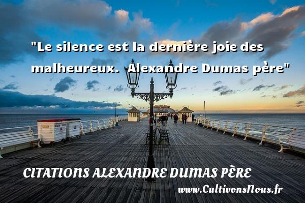 Citations Alexandre Dumas père - Citations heureux - Le silence est la dernière joiedes malheureux.   Alexandre Dumas père   Une citation sur le mot heureux CITATIONS ALEXANDRE DUMAS PÈRE