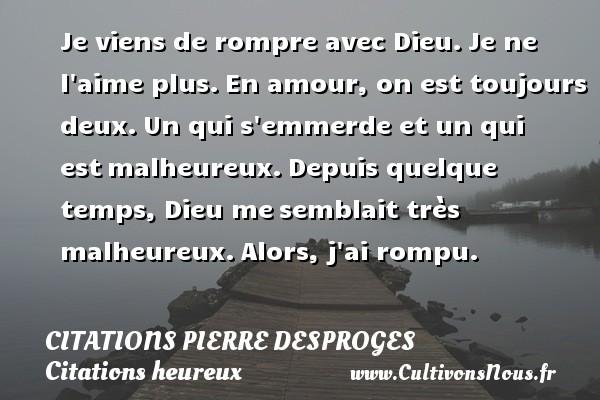 Citations Pierre Desproges - Citations heureux - Je viens de rompre avec Dieu.Je ne l aime plus.En amour, on est toujours deux.Un qui s emmerde et un qui estmalheureux.Depuis quelque temps, Dieu mesemblait très malheureux.Alors, j ai rompu. CITATIONS PIERRE DESPROGES
