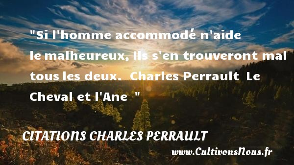 Si l homme accommodé n aide le malheureux, Ils s en trouveront mal tous les deux.   Charles Perrault  Le Cheval et l Ane      Une citation sur le mot heureux CITATIONS CHARLES PERRAULT - Citation cheval - Citations heureux