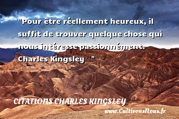 Pour être réellement heureux,il suffit de trouver quelquechose qui nous intéressepassionnément.   Charles Kingsley      Une citation sur le mot heureux CITATIONS CHARLES KINGSLEY - Citations heureux