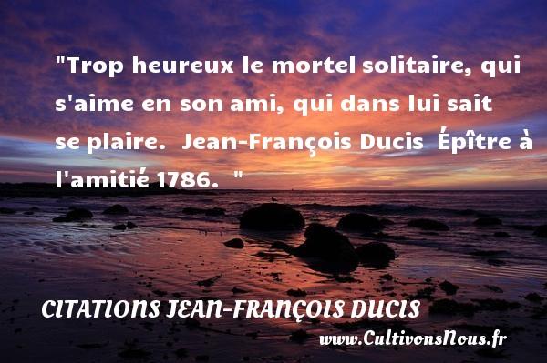 Trop heureux le mortelsolitaire, qui s aime en sonami, qui dans lui sait seplaire.   Jean-François Ducis Épître à l amitié1786.     Une citation sur le mot heureux CITATIONS JEAN-FRANÇOIS DUCIS - Citations Jean-François Ducis - Citations heureux