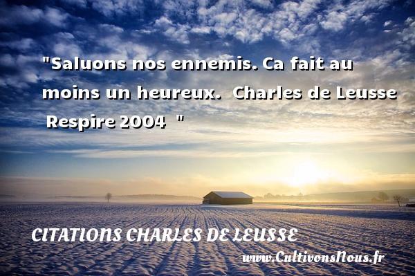 Saluons nos ennemis.Ca fait au moins un heureux.   Charles de Leusse Respire2004     Une citation sur le mot heureux CITATIONS CHARLES DE LEUSSE - Citations heureux