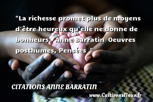 Citations Anne Barratin - Citations heureux - La richesse promet plus demoyens d être heureux qu ellene donne de bonheurs.   Anne Barratin Oeuvres posthumes, Pensées     Une citation sur le mot heureux CITATIONS ANNE BARRATIN