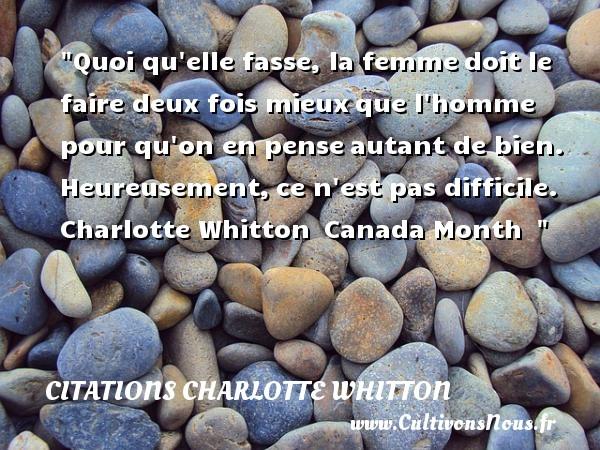 Citations Charlotte Whitton - Citations heureux - Quoi qu elle fasse, la femmedoit le faire deux fois mieuxque l homme pour qu on en penseautant de bien. Heureusement,ce n est pas difficile.   Charlotte Whitton Canada Month     Une citation sur le mot heureux CITATIONS CHARLOTTE WHITTON