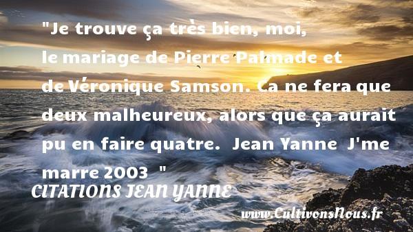 Citations Jean Yanne - Citations heureux - Je trouve ça très bien, moi, lemariage de Pierre Palmade et deVéronique Samson. Ca ne feraque deux malheureux, alors que ça aurait pu en faire quatre.   Jean Yanne J me marre2003     Une citation sur le mot heureux CITATIONS JEAN YANNE