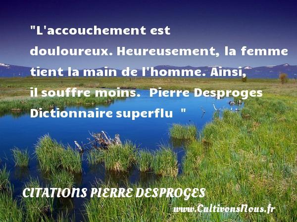 Citations Pierre Desproges - Citations heureux - L accouchement est douloureux.Heureusement, la femme tient lamain de l homme. Ainsi, ilsouffre moins.   Pierre Desproges Dictionnairesuperflu     Une citation sur le mot heureux CITATIONS PIERRE DESPROGES