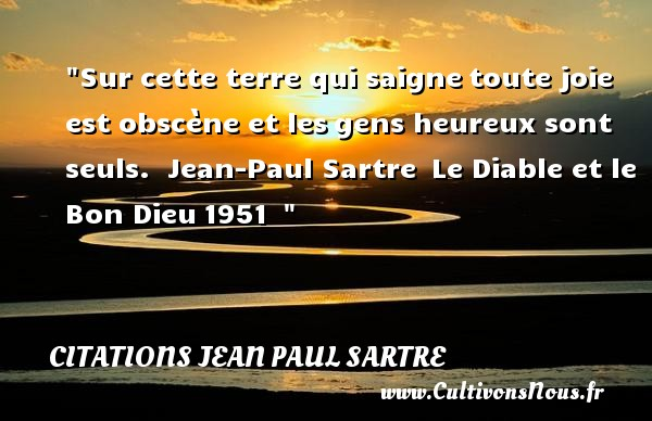 Sur cette terre qui saigne toute joie est obscène et les gens heureux sont seuls.   Jean-Paul Sartre  Le Diable et le Bon Dieu 1951      Une citation sur le mot heureux CITATIONS JEAN PAUL SARTRE - Citations heureux
