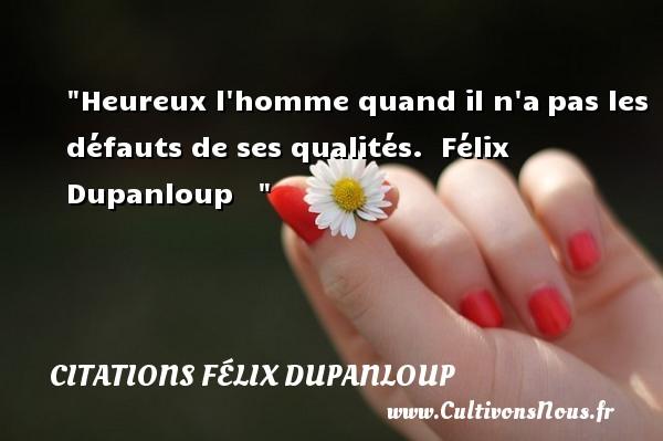 Heureux l homme quand il n apas les défauts de ses qualités.   Félix Dupanloup      Une citation sur le mot heureux CITATIONS FÉLIX DUPANLOUP - Citations Félix Dupanloup - Citations heureux