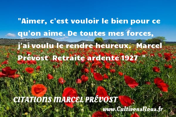 Aimer, c est vouloir le bien pour ce qu on aime. De toutes mes forces, j ai voulu le rendre heureux.   Marcel Prévost  Retraite ardente 1927      Une citation sur le mot heureux CITATIONS MARCEL PRÉVOST - Citations Marcel Prévost - Citation retraite - Citations heureux