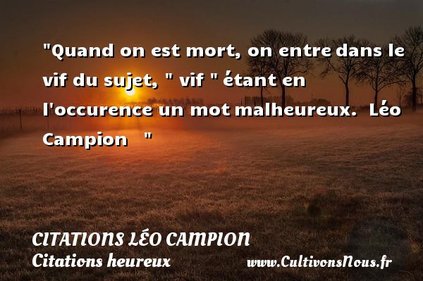Citations Léo Campion - Citations heureux - Quand on est mort, on entre dans le vif du sujet,   vif   étant en l occurence un mot malheureux.   Léo Campion       Une citation sur le mot heureux CITATIONS LÉO CAMPION