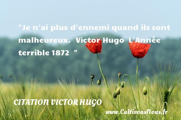 citation Victor Hugo - Citations heureux - Je n ai plus d ennemi quand ilssont malheureux.   Victor Hugo L Année terrible1872     Une citation sur le mot heureux CITATION VICTOR HUGO