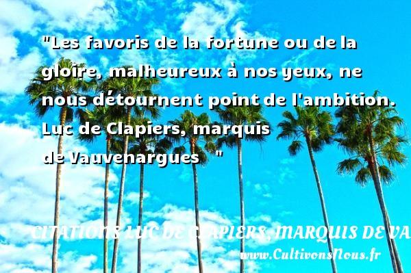 Les favoris de la fortune ou dela gloire, malheureux à nosyeux, ne nous détournent pointde l ambition.   Luc de Clapiers, marquis deVauvenargues      Une citation sur le mot heureux CITATIONS LUC DE CLAPIERS, MARQUIS DE VAUVENARGUES - Citations heureux