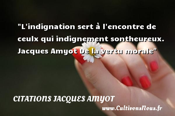 Citations Jacques Amyot - Citations heureux - L indignation sert à l encontre de ceulx qui indignement sontheureux.   Jacques Amyot  De la vertu morale  Une citation sur le mot heureux CITATIONS JACQUES AMYOT