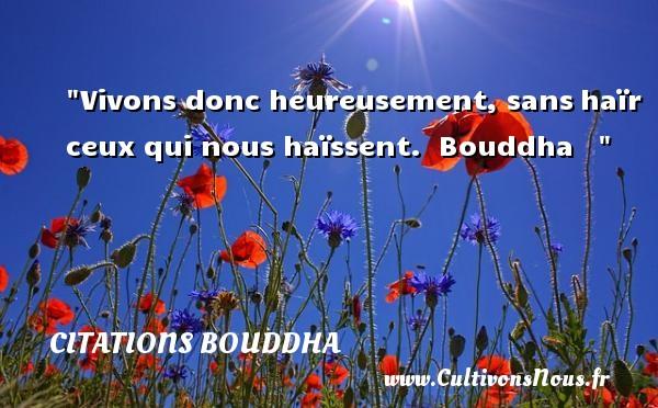 Vivons donc heureusement, sanshaïr ceux qui nous haïssent.   Bouddha      Une citation sur le mot heureux CITATIONS BOUDDHA - Citations heureux
