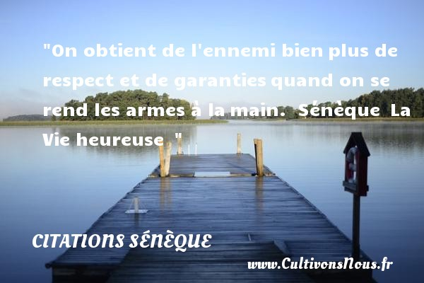 Citations Sénèque - Citation respect - Citations heureux - On obtient de l ennemi bien plus de respect et de garanties quand on se rend les armes à la main.   Sénèque  La Vie heureuse      Une citation sur le mot heureux CITATIONS SÉNÈQUE