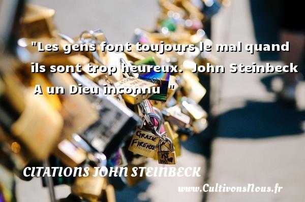 Citations John Steinbeck - Citations heureux - Les gens font toujours le malquand ils sont trop heureux.   John Steinbeck A un Dieu inconnu     Une citation sur le mot heureux CITATIONS JOHN STEINBECK