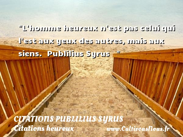 L homme heureux n est pas celui qui l est aux yeux des autres, mais aux siens.   Publilius Syrus       Une citation sur le mot heureux CITATIONS PUBLILIUS SYRUS - Citations heureux