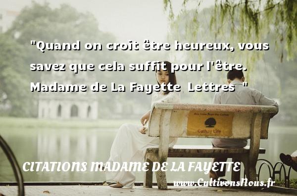 Citations Madame de La Fayette - Citations heureux - Quand on croit être heureux,vous savez que cela suffit pourl être.   Madame de La Fayette Lettres     Une citation sur le mot heureux CITATIONS MADAME DE LA FAYETTE