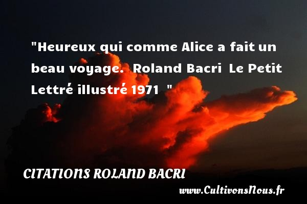 Citations Roland Bacri - Citation voyage - Citations heureux - Heureux qui comme Alice a faitun beau voyage.   Roland Bacri Le Petit Lettré illustré1971     Une citation sur le mot heureux CITATIONS ROLAND BACRI