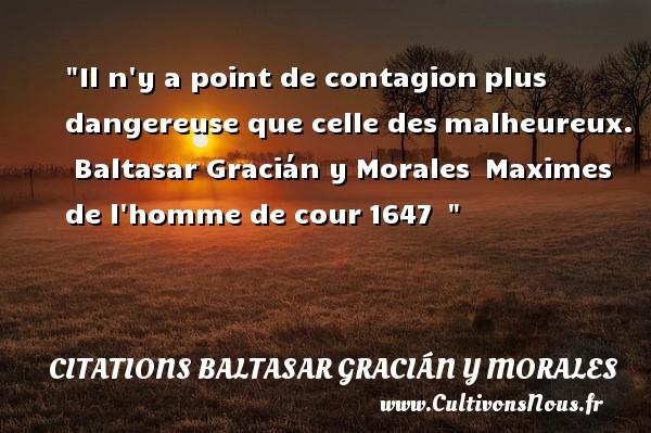 Il n y a point de contagionplus dangereuse que celle desmalheureux.   Baltasar Gracián y Morales Maximes de l homme de cour1647     Une citation sur le mot heureux CITATIONS BALTASAR GRACIÁN Y MORALES - Citations Baltasar Gracián y Morales - Citations heureux