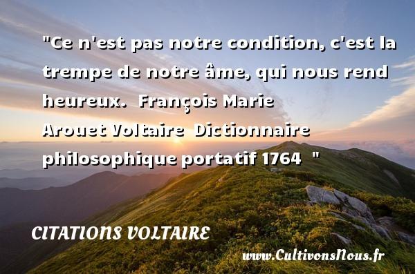 Citations Voltaire - Citations heureux - Ce n est pas notre condition,c est la trempe de notre âme,qui nous rend heureux.   François Marie ArouetVoltaire Dictionnaire philosophiqueportatif1764     Une citation sur le mot heureux CITATIONS VOLTAIRE