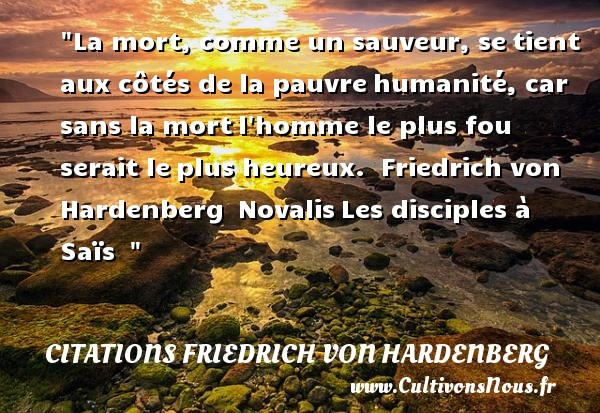 La mort, comme un sauveur, se tient aux côtés de la pauvre humanité, car sans la mort l homme le plus fou serait le plus heureux.   Friedrich von Hardenberg  Novalis Les disciples à Saïs      Une citation sur le mot heureux CITATIONS FRIEDRICH VON HARDENBERG - Citations heureux