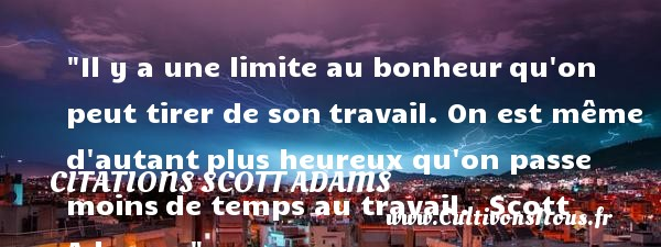 Citations Scott Adams - Citation travail - Citations bonheur - Citations heureux - Il y a une limite au bonheur qu on peut tirer de son travail. On est même d autant plus heureux qu on passe moins de temps au travail.   Scott Adams       Une citation sur le mot heureux CITATIONS SCOTT ADAMS