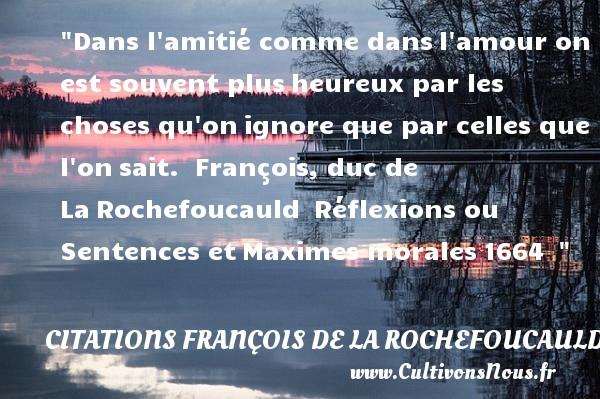 Dans l amitié comme dansl amour on est souvent plusheureux par les choses qu onignore que par celles que l onsait.   François, duc de LaRochefoucauld Réflexions ou Sentences etMaximes morales1664     Une citation sur le mot heureux CITATIONS FRANÇOIS DE LA ROCHEFOUCAULD - Citations François de La Rochefoucauld - Citations heureux