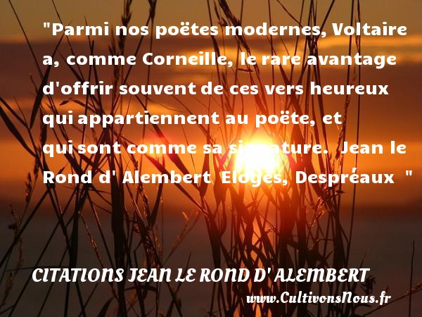 Parmi nos poëtes modernes,Voltaire a, comme Corneille, lerare avantage d offrir souventde ces vers heureux quiappartiennent au poëte, et quisont comme sa signature.   Jean le Rond d  Alembert Eloges, Despréaux     Une citation sur le mot heureux CITATIONS JEAN LE ROND D' ALEMBERT - Citations heureux