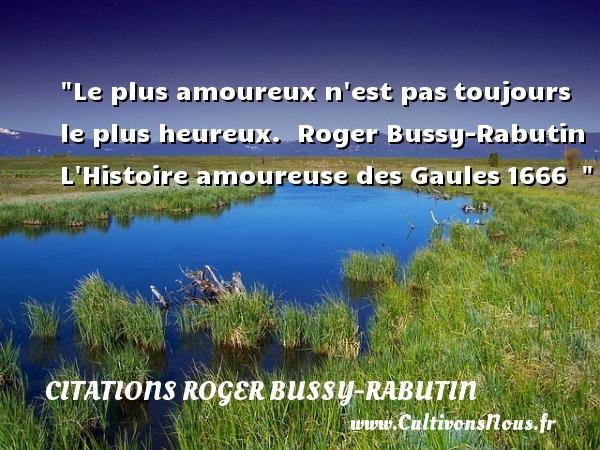Citations Roger Bussy-Rabutin - Citations heureux - Le plus amoureux n est pastoujours le plus heureux.   Roger Bussy-Rabutin L Histoire amoureuse des Gaules1666     Une citation sur le mot heureux CITATIONS ROGER BUSSY-RABUTIN