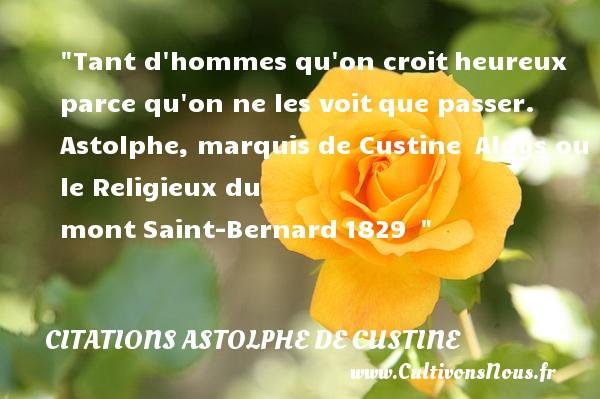Tant d hommes qu on croitheureux parce qu on ne les voitque passer.   Astolphe, marquis de Custine Aloys ou le Religieux du montSaint-Bernard1829     Une citation sur le mot heureux CITATIONS ASTOLPHE DE CUSTINE - Citations heureux