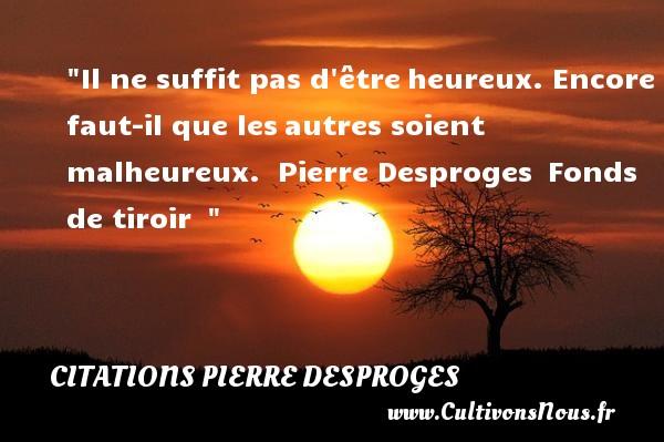 Citations Pierre Desproges - Citations heureux - Il ne suffit pas d êtreheureux. Encore faut-il que lesautres soient malheureux.   Pierre Desproges Fonds de tiroir     Une citation sur le mot heureux CITATIONS PIERRE DESPROGES