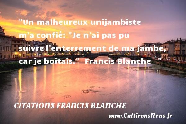 Citations Francis Blanche - Citations heureux - Un malheureux unijambiste m aconfié:  Je n ai pas pu suivrel enterrement de ma jambe, carje boitais.    Francis Blanche      Une citation sur le mot heureux CITATIONS FRANCIS BLANCHE